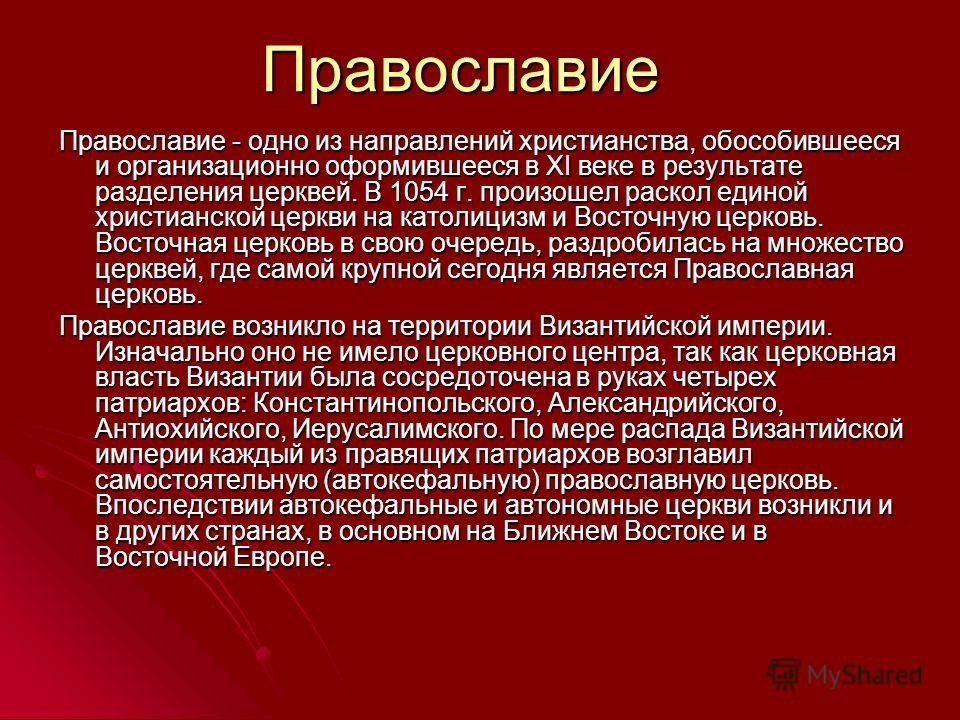 Православие Православие - одно из направлений христианства, обособившееся и организационно оформившееся в XI веке в результате разделения церквей. В 1054 г. произошел раскол единой христианской церкви на католицизм и Восточную церковь. Восточная церк