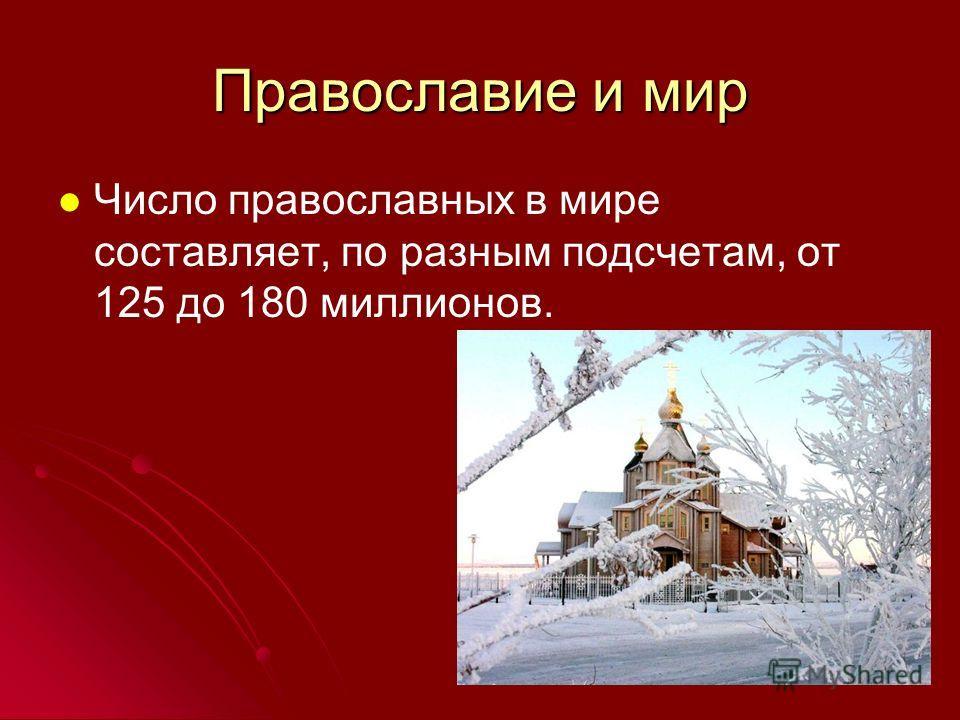 Православие и мир Число православных в мире составляет, по разным подсчетам, от 125 до 180 миллионов.