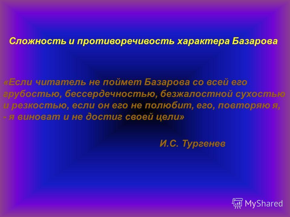«Если читатель не поймет Базарова со всей его грубостью, бессердечностью, безжалостной сухостью и резкостью, если он его не полюбит, его, повторяю я, - я виноват и не достиг своей цели» И.С. Тургенев Сложность и противоречивость характера Базарова