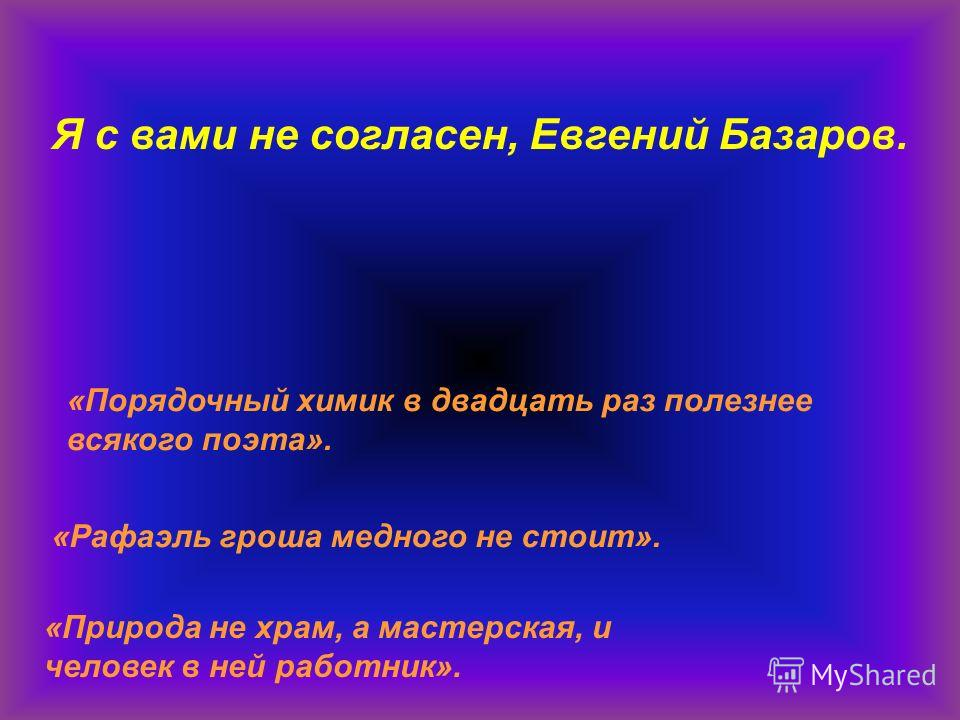 «Порядочный химик в двадцать раз полезнее всякого поэта». «Рафаэль гроша медного не стоит». «Природа не храм, а мастерская, и человек в ней работник». Я с вами не согласен, Евгений Базаров.