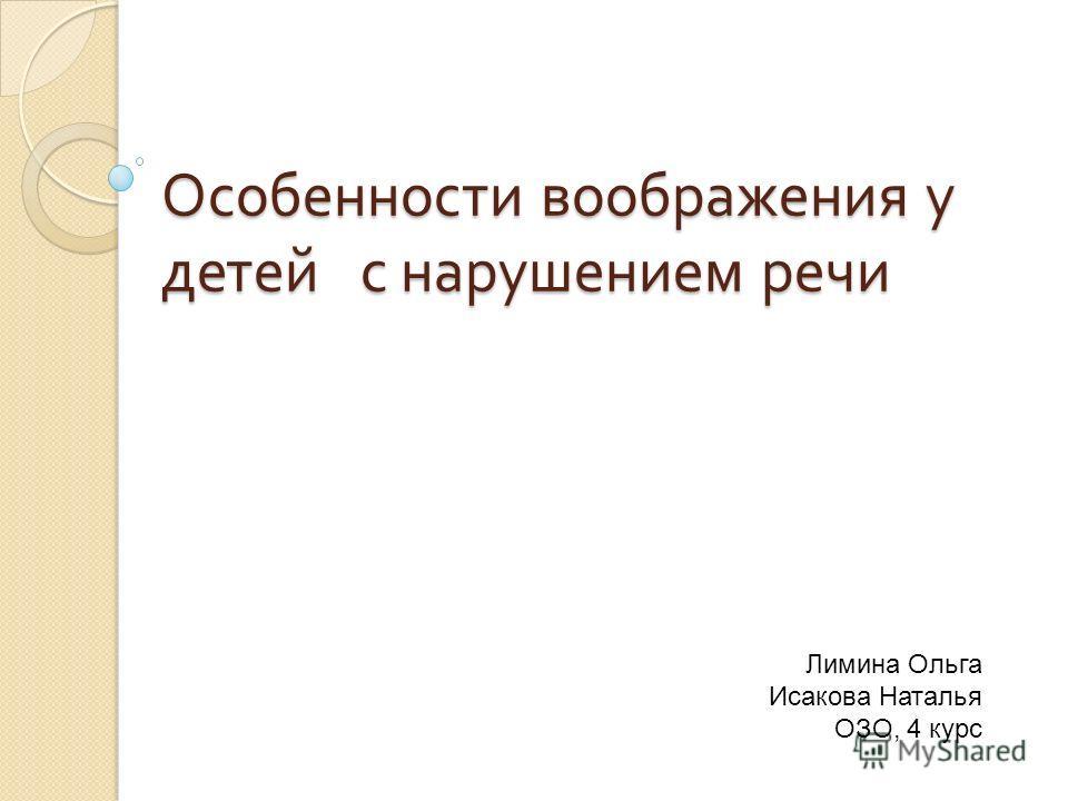 Особенности воображения у детей с нарушением речи Лимина Ольга Исакова Наталья ОЗО, 4 курс