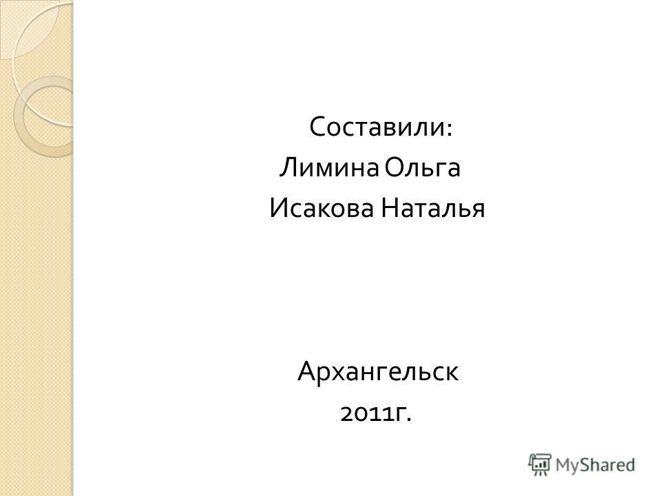Составили : Лимина Ольга Исакова Наталья Архангельск 2011 г.