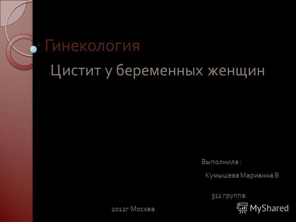 Гинекология Цистит у беременных женщин Выполнила : Кумышева Марианна В 311 группа. 2012 г Москва