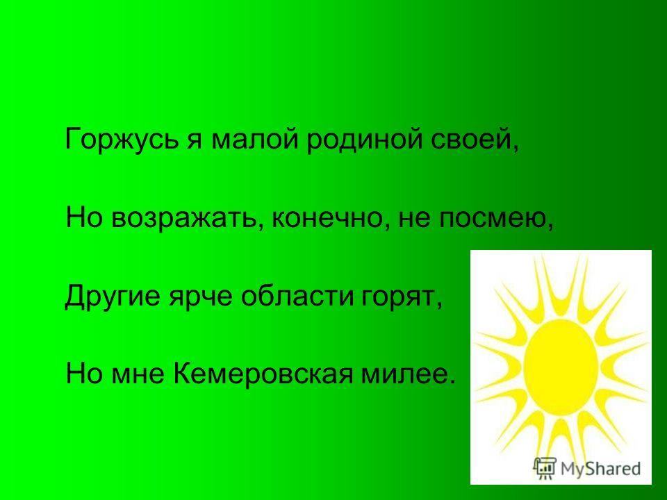 Горжусь я малой родиной своей, Но возражать, конечно, не посмею, Другие ярче области горят, Но мне Кемеровская милее.