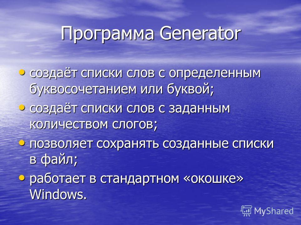 Программа Generator создаёт списки слов с определенным буквосочетанием или буквой; создаёт списки слов с определенным буквосочетанием или буквой; создаёт списки слов с заданным количеством слогов; создаёт списки слов с заданным количеством слогов; по