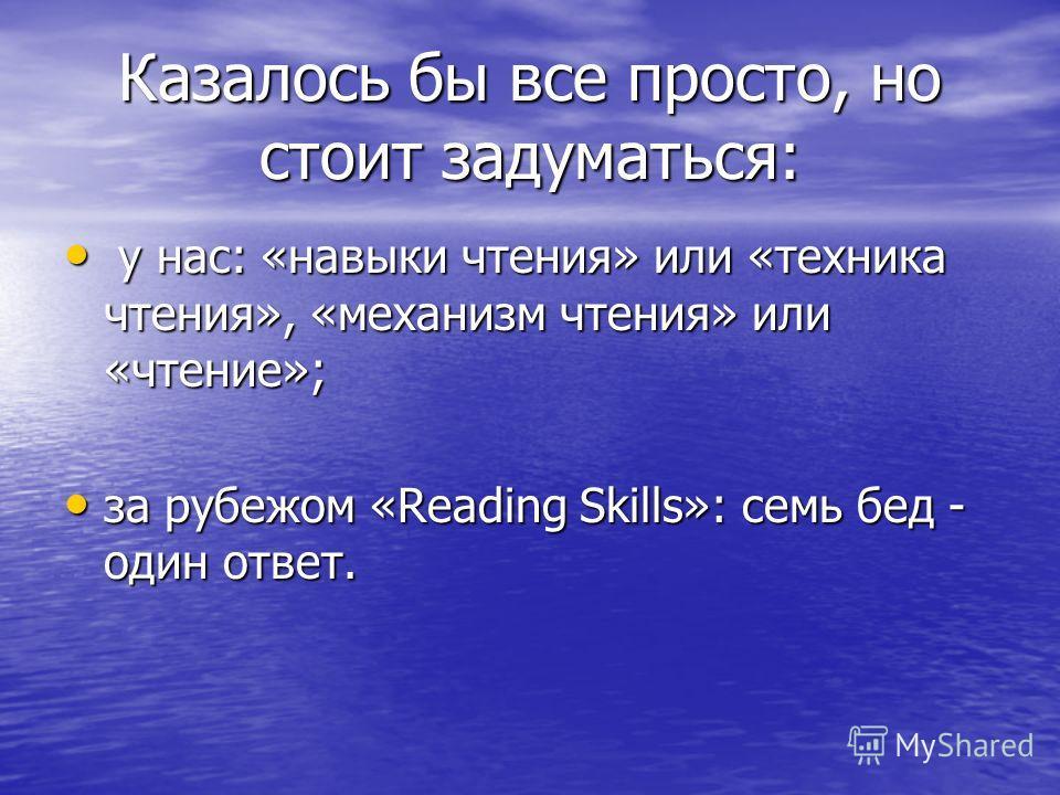 Казалось бы все просто, но стоит задуматься: у нас: «навыки чтения» или «техника чтения», «механизм чтения» или «чтение»; у нас: «навыки чтения» или «техника чтения», «механизм чтения» или «чтение»; за рубежом «Reading Skills»: семь бед - один ответ.