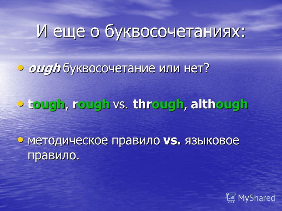 И еще о буквосочетаниях: ough буквосочетание или нет? ough буквосочетание или нет? tough, rough vs. through, although tough, rough vs. through, although методическое правило vs. языковое правило. методическое правило vs. языковое правило.