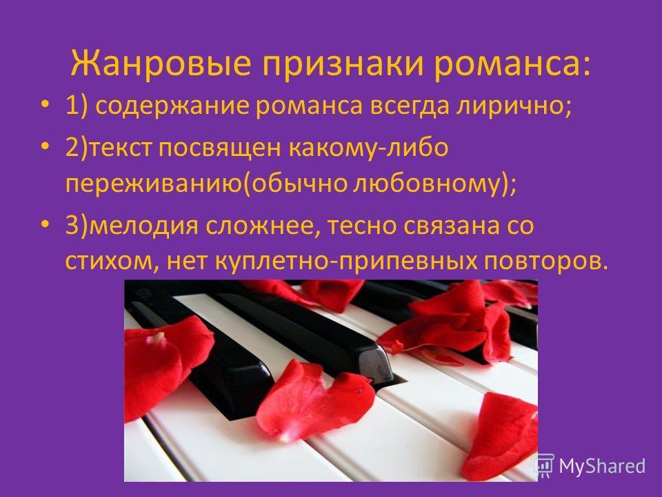 Жанровые признаки романса: 1) содержание романса всегда лирично; 2)текст посвящен какому-либо переживанию(обычно любовному); 3)мелодия сложнее, тесно связана со стихом, нет куплетно-припевных повторов.