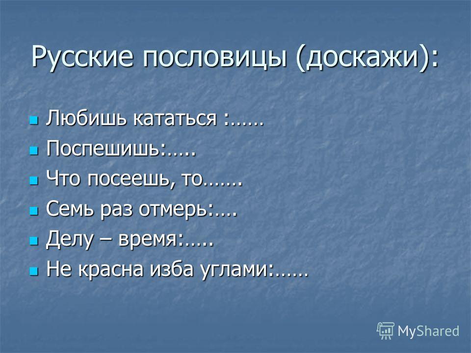 Русские пословицы (доскажи): Любишь кататься :…… Любишь кататься :…… Поспешишь:….. Поспешишь:….. Что посеешь, то……. Что посеешь, то……. Семь раз отмерь:…. Семь раз отмерь:…. Делу – время:….. Делу – время:….. Не красна изба углами:…… Не красна изба угл