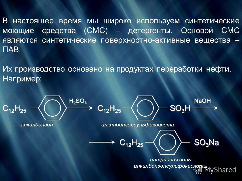 В настоящее время мы широко используем синтетические моющие средства (СМС) – детергенты. Основой СМС являются синтетические поверхностно-активные вещества – ПАВ. Их производство основано на продуктах переработки нефти. Например: C 12 H 25 H 2 SO 4 C