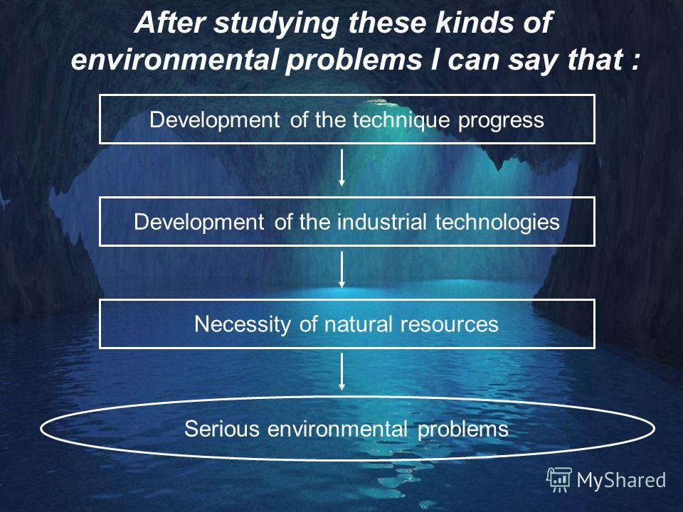 After studying these kinds of environmental problems I can say that : Development of the technique progress Development of the industrial technologies Necessity of natural resources Serious environmental problems