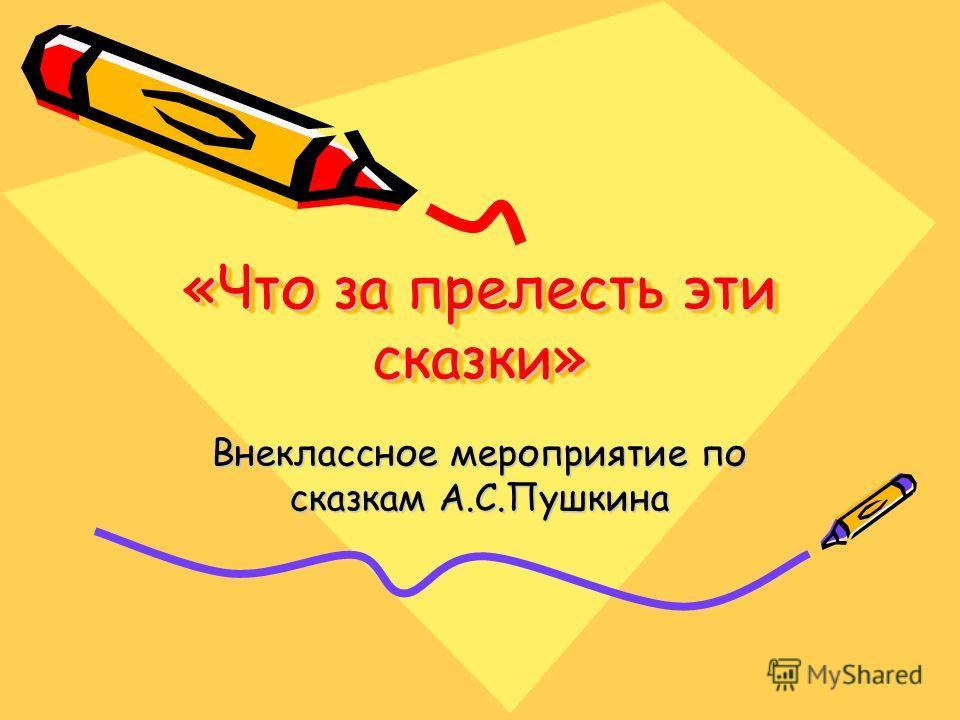 «Что за прелесть эти сказки» Внеклассное мероприятие по сказкам А.С.Пушкина