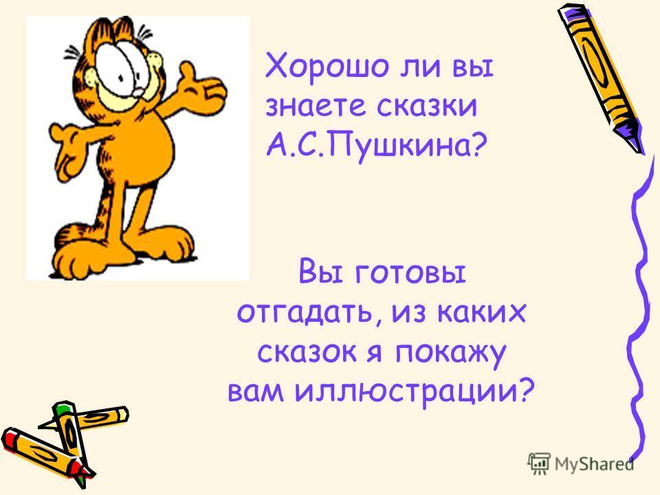 Хорошо ли вы знаете сказки А.С.Пушкина? Вы готовы отгадать, из каких сказок я покажу вам иллюстрации?