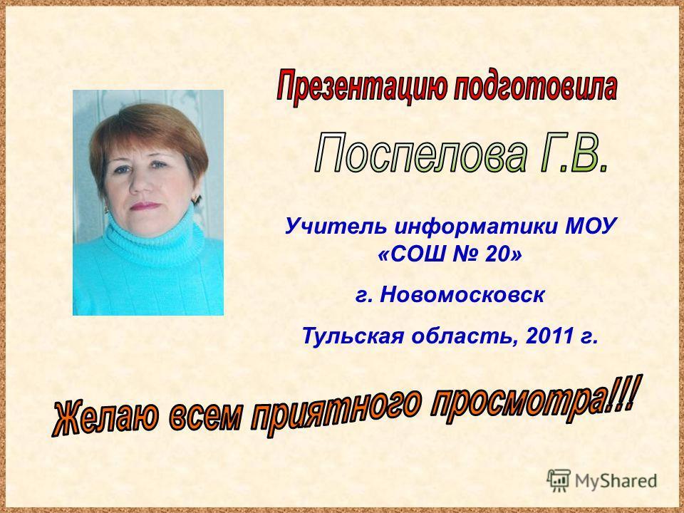 Учитель информатики МОУ «СОШ 20» г. Новомосковск Тульская область, 2011 г.