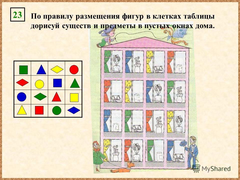 По правилу размещения фигур в клетках таблицы дорисуй существ и предметы в пустых окнах дома. 23