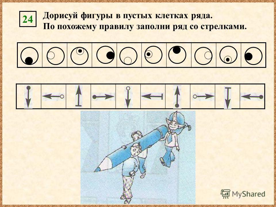 Дорисуй фигуры в пустых клетках ряда. По похожему правилу заполни ряд со стрелками. 24