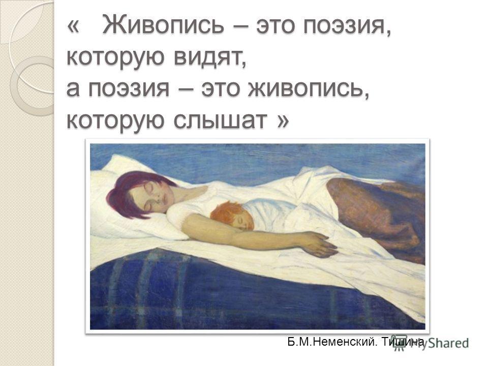 « Живопись – это поэзия, которую видят, а поэзия – это живопись, которую слышат » Б.М.Неменский. Тишина