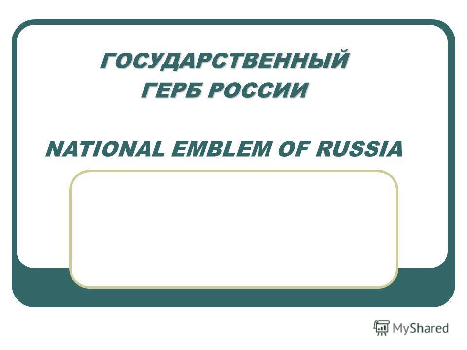 ГОСУДАРСТВЕННЫЙ ГЕРБ РОССИИ ГОСУДАРСТВЕННЫЙ ГЕРБ РОССИИ NATIONAL EMBLEM OF RUSSIA
