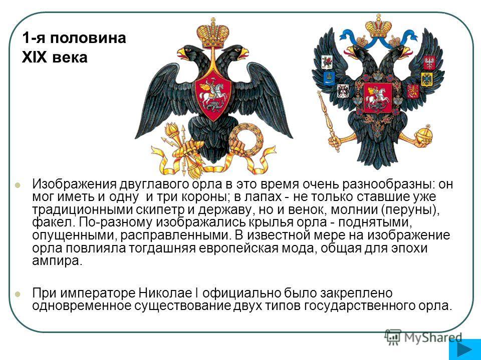 Изображения двуглавого орла в это время очень разнообразны: он мог иметь и одну и три короны; в лапах - не только ставшие уже традиционными скипетр и державу, но и венок, молнии (перуны), факел. По-разному изображались крылья орла - поднятыми, опущен