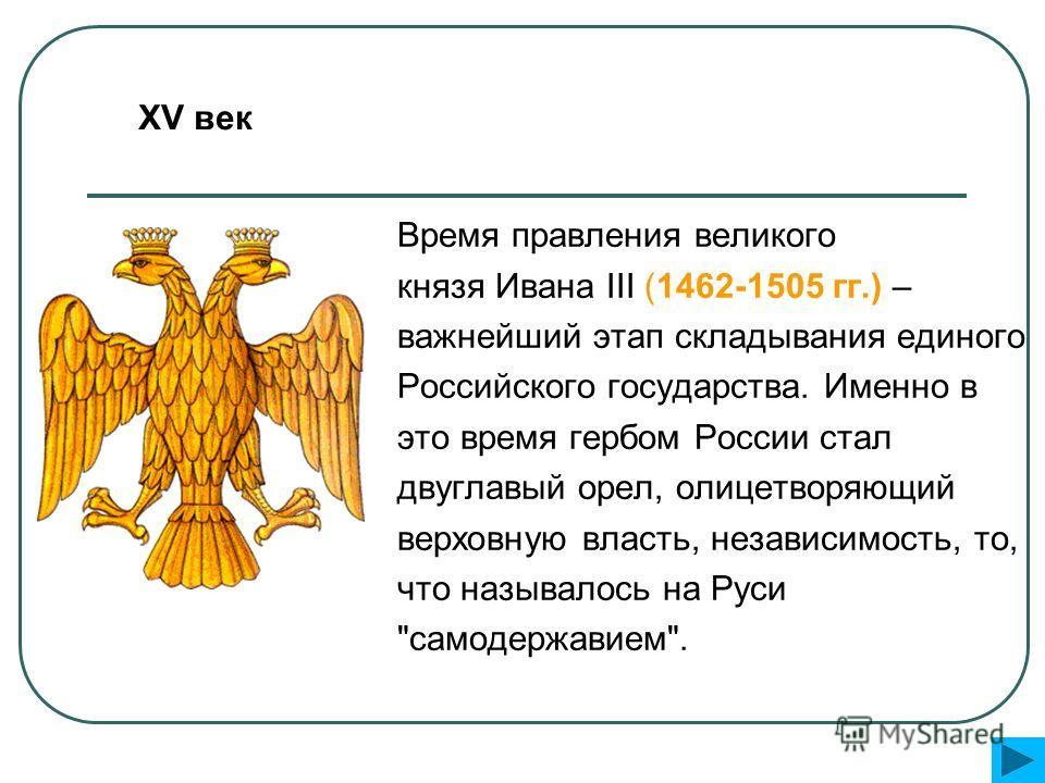 Время правления великого князя Ивана III (1462-1505 гг.) – важнейший этап складывания единого Российского государства. Именно в это время гербом России стал двуглавый орел, олицетворяющий верховную власть, независимость, то, что называлось на Руси