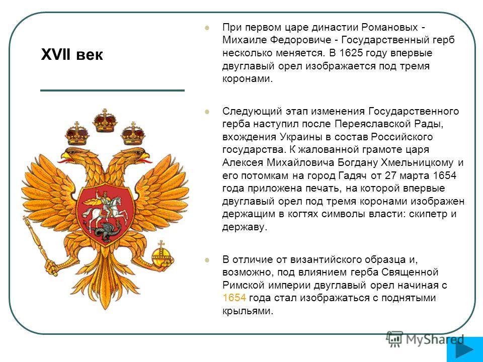 При первом царе династии Романовых - Михаиле Федоровиче - Государственный герб несколько меняется. В 1625 году впервые двуглавый орел изображается под тремя коронами. Следующий этап изменения Государственного герба наступил после Переяславской Рады,