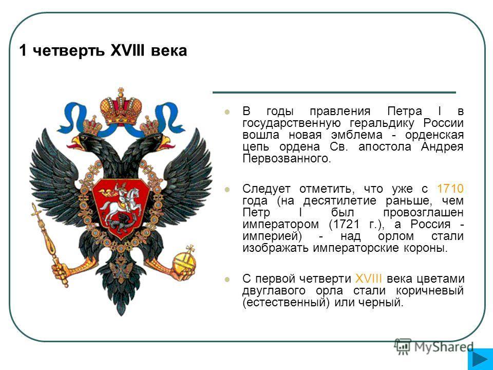 В годы правления Петра I в государственную геральдику России вошла новая эмблема - орденская цепь ордена Св. апостола Андрея Первозванного. Следует отметить, что уже с 1710 года (на десятилетие раньше, чем Петр I был провозглашен императором (1721 г.