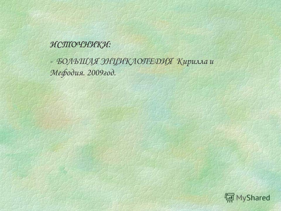 ИСТОЧНИКИ: - БОЛЬШАЯ ЭНЦИКЛОПЕДИЯ Кирилла и Мефодия. 2009год.