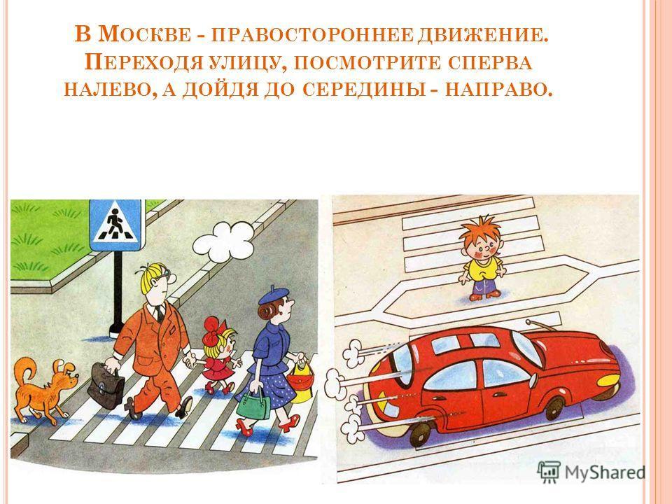 В М ОСКВЕ - ПРАВОСТОРОННЕЕ ДВИЖЕНИЕ. П ЕРЕХОДЯ УЛИЦУ, ПОСМОТРИТЕ СПЕРВА НАЛЕВО, А ДОЙДЯ ДО СЕРЕДИНЫ - НАПРАВО.