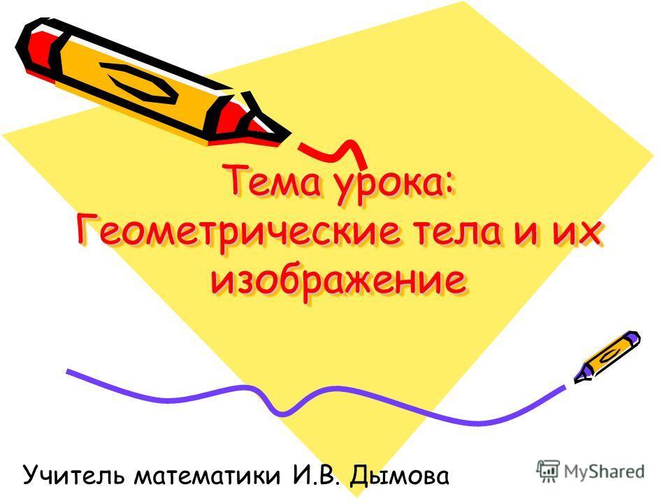 Тема урока: Геометрические тела и их изображение Учитель математики И.В. Дымова