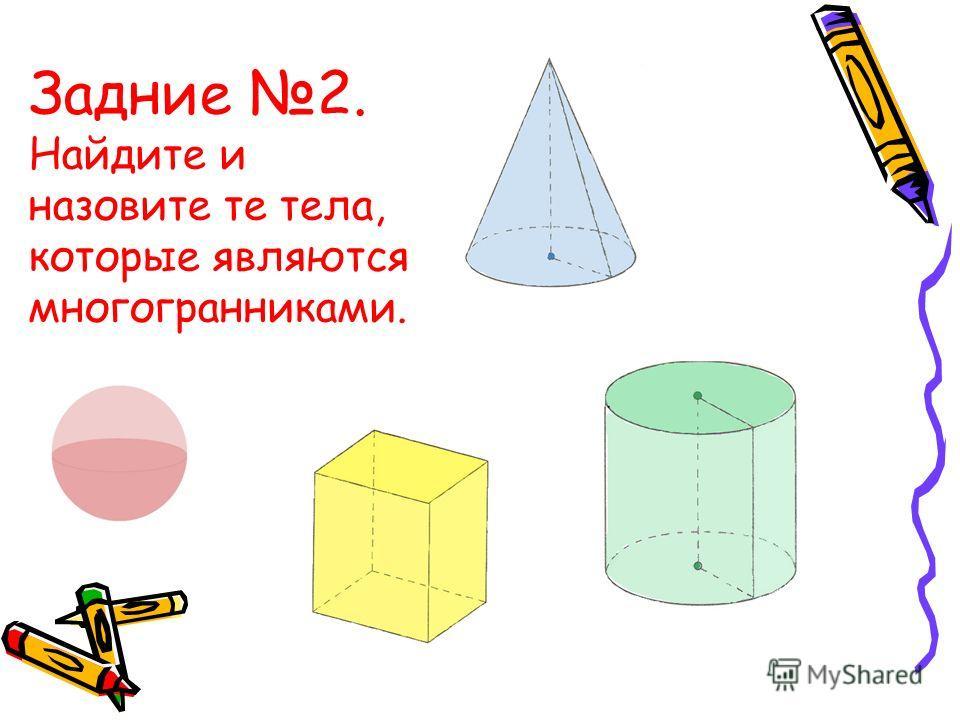 Задние 2. Найдите и назовите те тела, которые являются многогранниками.