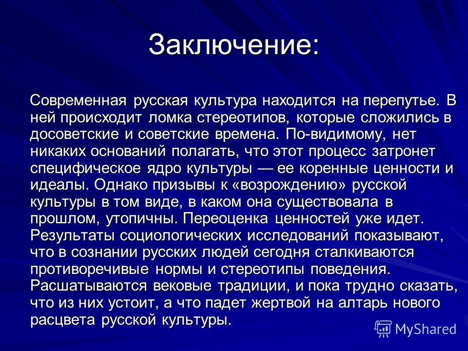 Заключение: Современная русская культура находится на перепутье. В ней происходит ломка стереотипов, которые сложились в досоветские и советские времена. По-видимому, нет никаких оснований полагать, что этот процесс затронет специфическое ядро культу