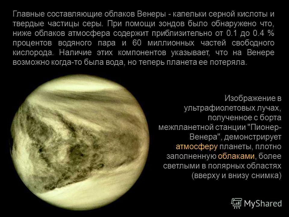 Главные составляющие облаков Венеры - капельки серной кислоты и твердые частицы серы. При помощи зондов было обнаружено что, ниже облаков атмосфера содержит приблизительно от 0.1 до 0.4 % процентов водяного пара и 60 миллионных частей свободного кисл