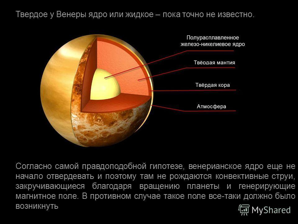 Согласно самой правдоподобной гипотезе, венерианское ядро еще не начало отвердевать и поэтому там не рождаются конвективные струи, закручивающиеся благодаря вращению планеты и генерирующие магнитное поле. В противном случае такое поле все - таки долж