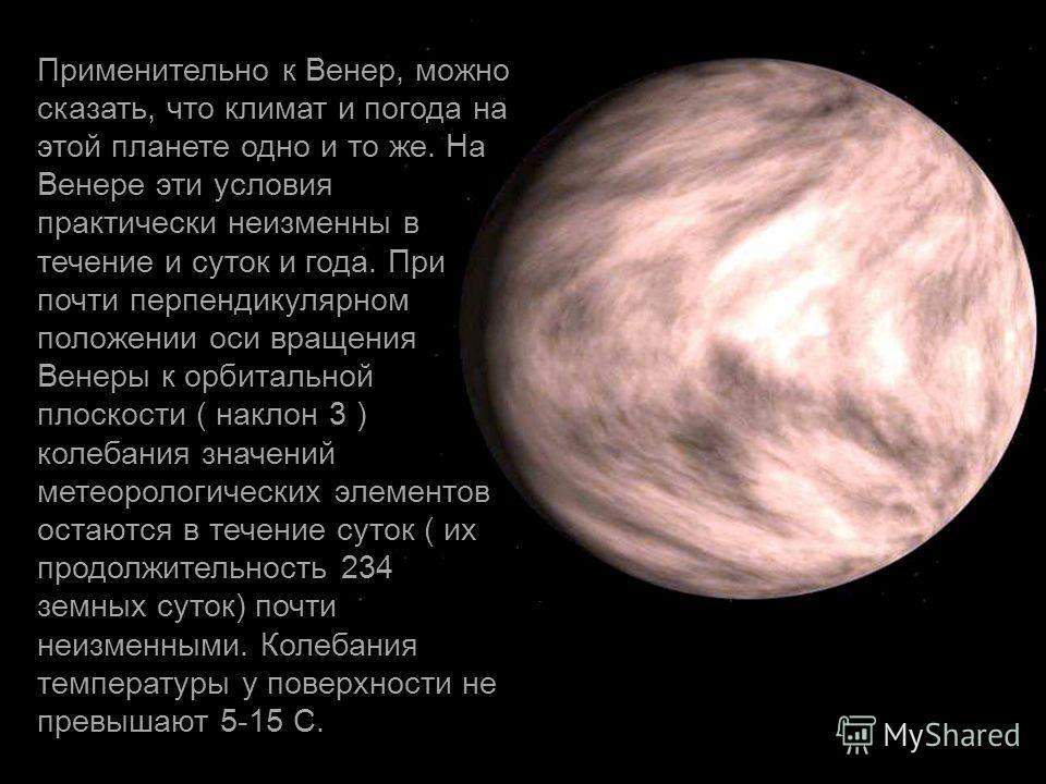 Применительно к Венер, можно сказать, что климат и погода на этой планете одно и то же. На Венере эти условия практически неизменны в течение и суток и года. При почти перпендикулярном положении оси вращения Венеры к орбитальной плоскости ( наклон 3