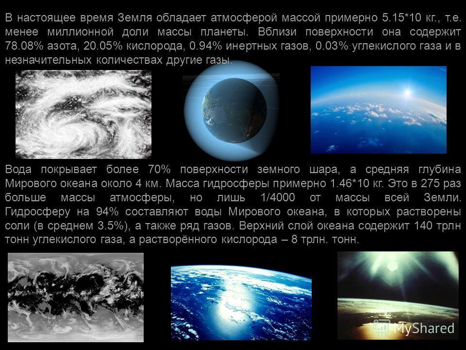 В настоящее время Земля обладает атмосферой массой примерно 5.15*10 кг., т. е. менее миллионной доли массы планеты. Вблизи поверхности она содержит 78.08% азота, 20.05% кислорода, 0.94% инертных газов, 0.03% углекислого газа и в незначительных количе