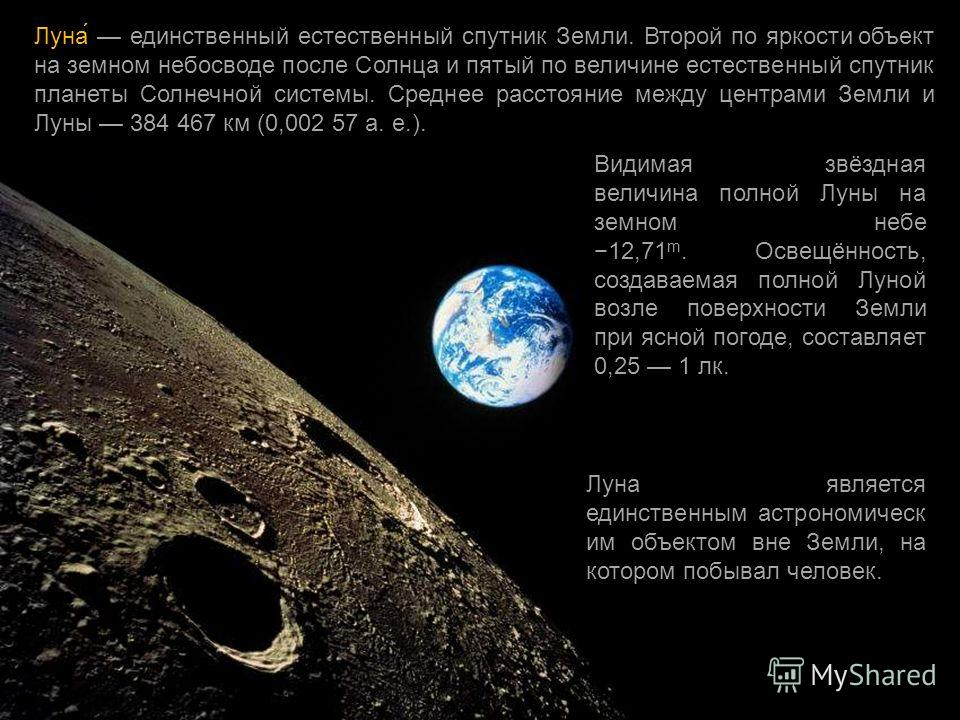 Луна́ единственный естественный спутник Земли. Второй по яркости объект на земном небосводе после Солнца и пятый по величине естественный спутник планеты Солнечной системы. Среднее расстояние между центрами Земли и Луны 384 467 км (0,002 57 а. е.). В
