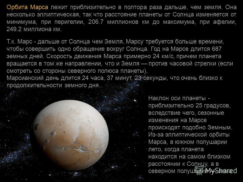 Орбита Марса лежит приблизительно в полтора раза дальше, чем земля. Она несколько эллиптическая, так что расстояние планеты от Солнца изменяется от минимума, при перигелии, 206.7 миллионов км до максимума, при афелии, 249.2 миллиона км. Т.к. Марс - д