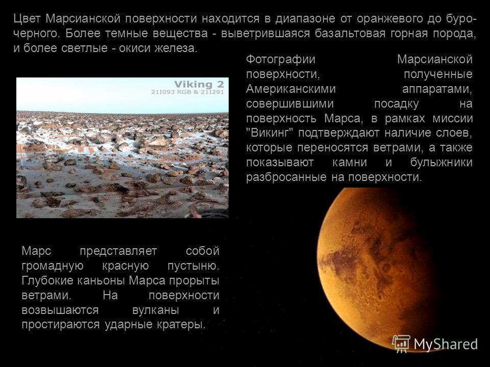 Цвет Марсианской поверхности находится в диапазоне от оранжевого до буро- черного. Более темные вещества - выветрившаяся базальтовая горная порода, и более светлые - окиси железа. Фотографии Марсианской поверхности, полученные Американскими аппаратам