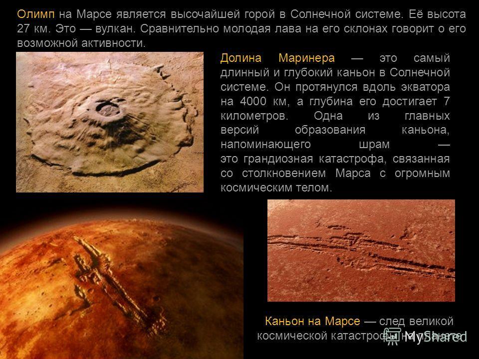 Олимп на Марсе является высочайшей горой в Солнечной системе. Её высота 27 км. Это вулкан. Сравнительно молодая лава на его склонах говорит о его возможной активности. Долина Маринера это самый длинный и глубокий каньон в Солнечной системе. Он протян