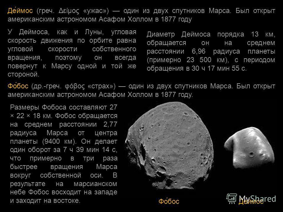 Де́ймос (греч. Δείμος «ужас») один из двух спутников Марса. Был открыт американским астрономом Асафом Холлом в 1877 году Диаметр Деймоса порядка 13 км, обращается он на среднем расстоянии 6,96 радиуса планеты (примерно 23 500 км), с периодом обращени