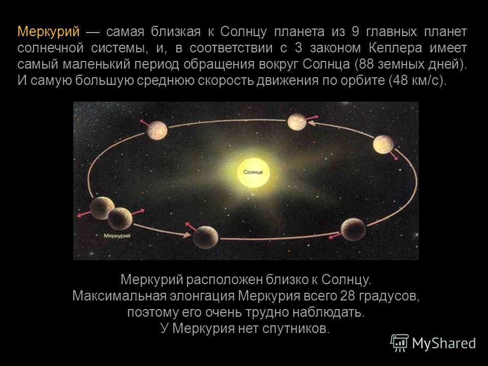 Меркурий самая близкая к Солнцу планета из 9 главных планет солнечной системы, и, в соответствии с 3 законом Кеплера имеет самый маленький период обращения вокруг Солнца (88 земных дней ). И самую большую среднюю скорость движения по орбите (48 км /