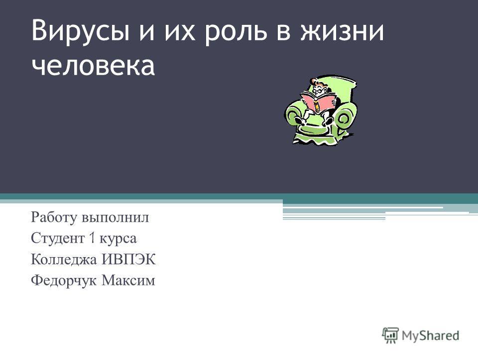 Вирусы и их роль в жизни человека Работу выполнил Студент 1 курса Колледжа ИВПЭК Федорчук Максим