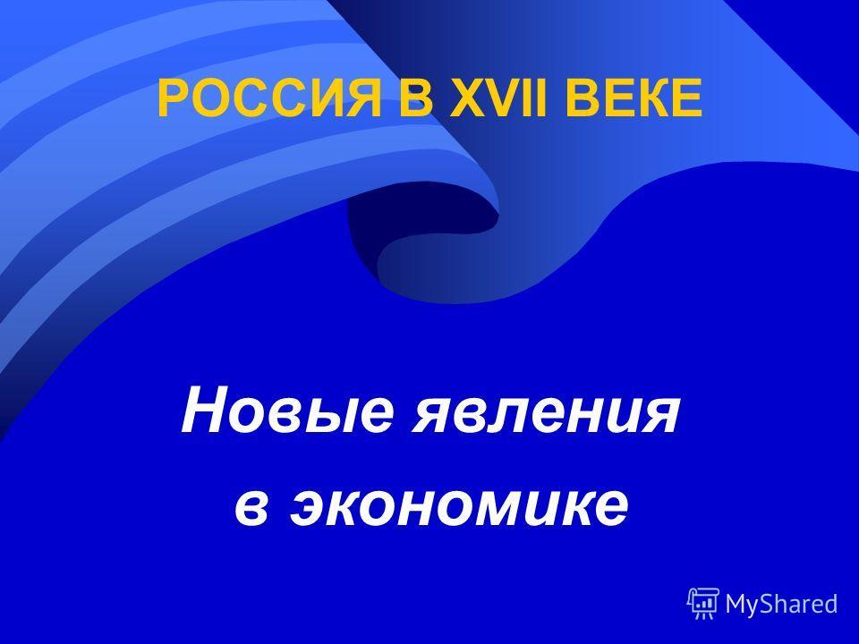 РОССИЯ В XVII ВЕКЕ Новые явления в экономике