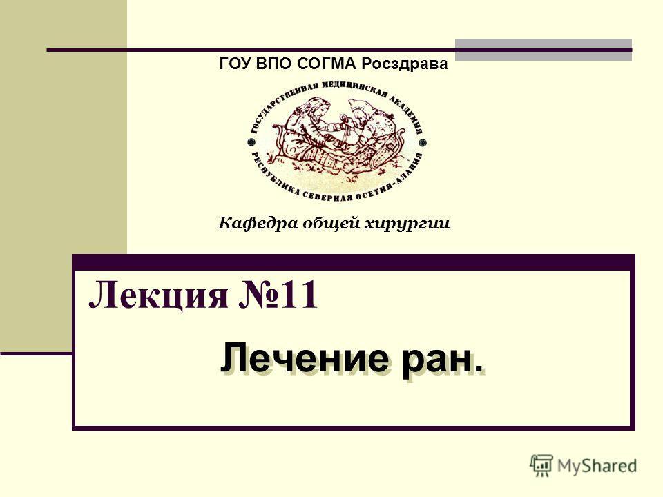 Лекция 11 Лечение ран. ГОУ ВПО СОГМА Росздрава Кафедра общей хирургии