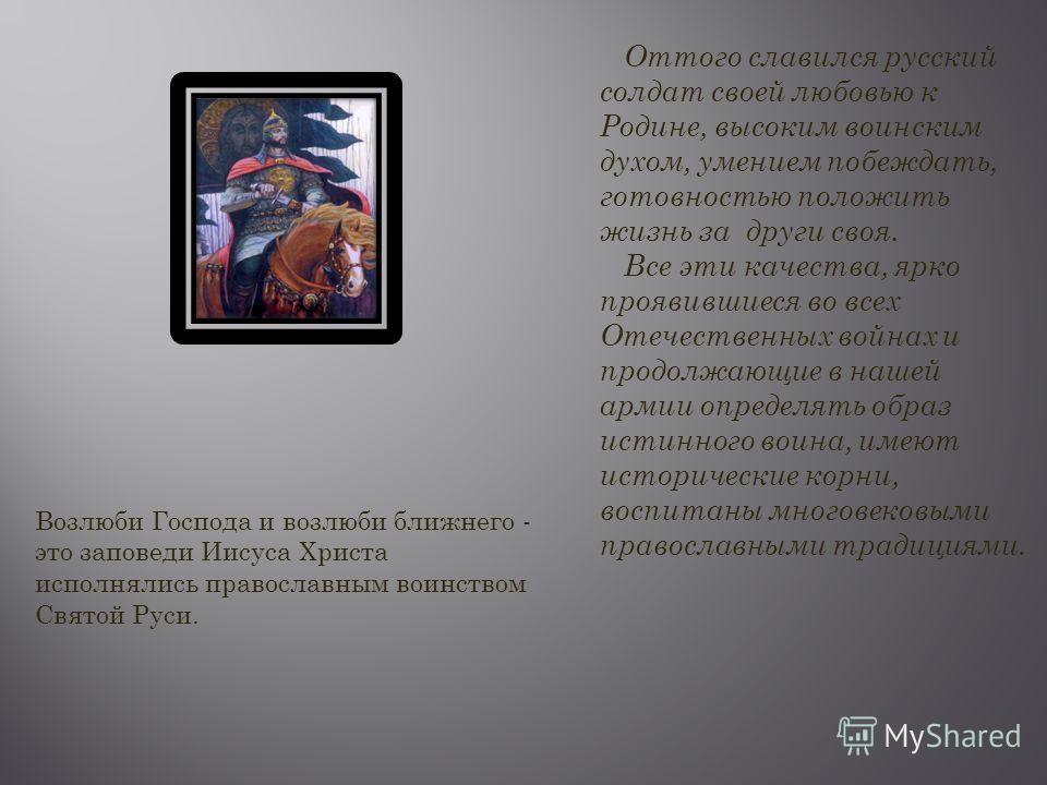 Оттого славился русский солдат своей любовью к Родине, высоким воинским духом, умением побеждать, готовностью положить жизнь за други своя. Все эти качества, ярко проявившиеся во всех Отечественных войнах и продолжающие в нашей армии определять образ