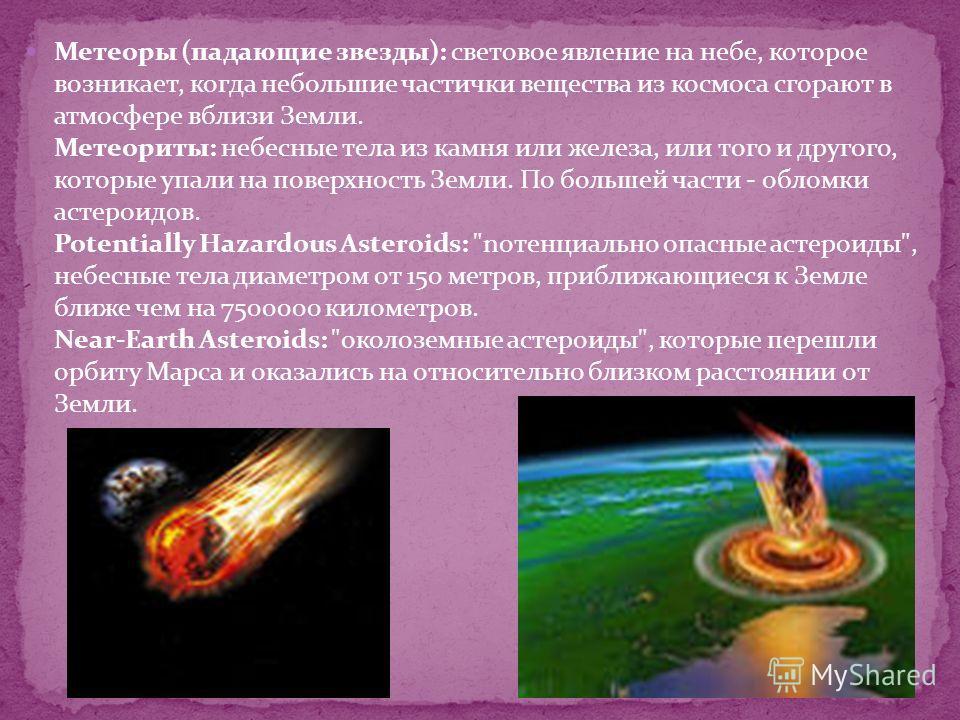Метеоры (падающие звезды): световое явление на небе, которое возникает, когда небольшие частички вещества из космоса сгорают в атмосфере вблизи Земли. Метеориты: небесные тела из камня или железа, или того и другого, которые упали на поверхность Земл