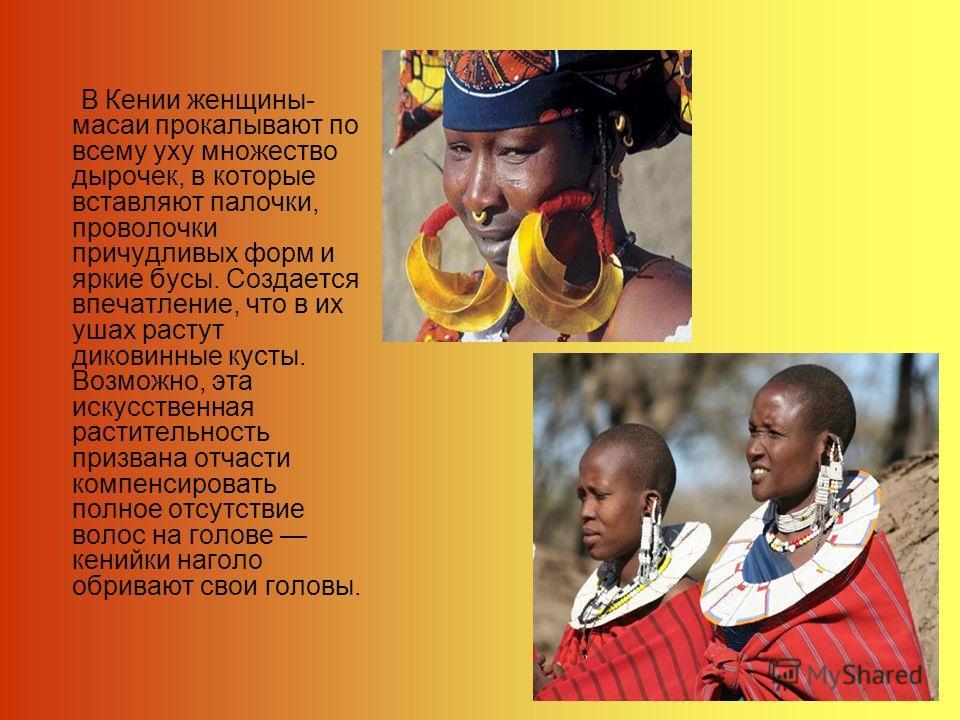 В Кении женщины- масаи прокалывают по всему уху множество дырочек, в которые вставляют палочки, проволочки причудливых форм и яркие бусы. Создается впечатление, что в их ушах растут диковинные кусты. Возможно, эта искусственная растительность призван