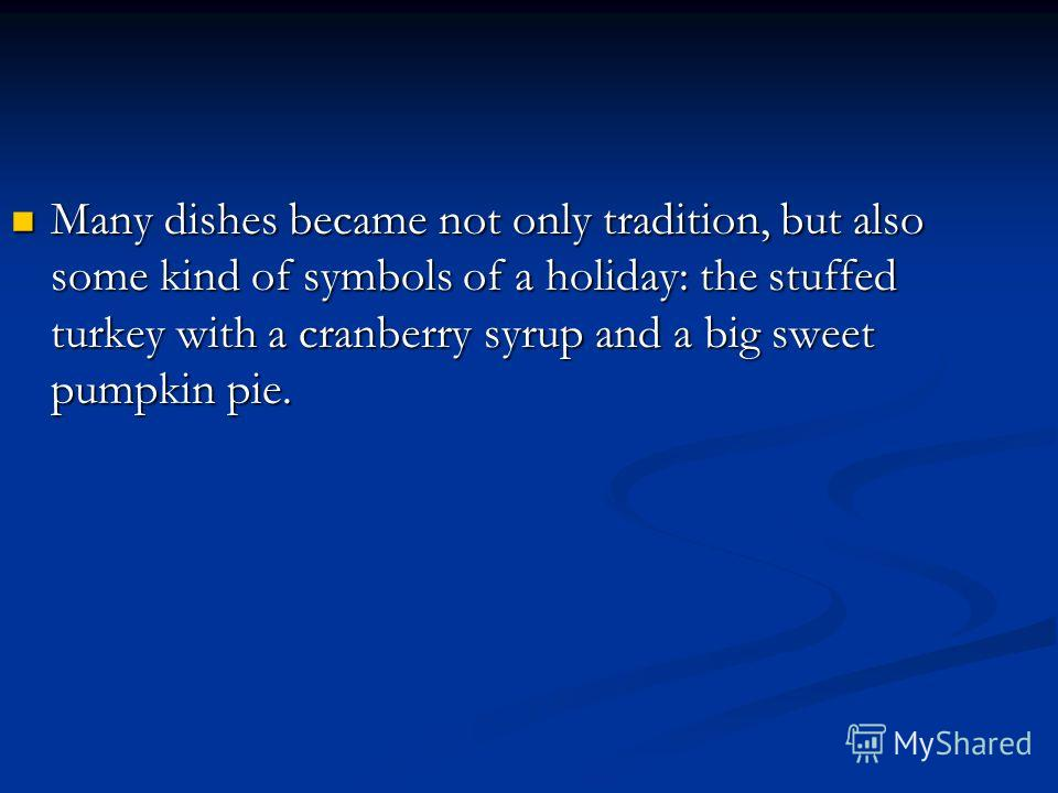Many dishes became not only tradition, but also some kind of symbols of a holiday: the stuffed turkey with a cranberry syrup and a big sweet pumpkin pie. Many dishes became not only tradition, but also some kind of symbols of a holiday: the stuffed t