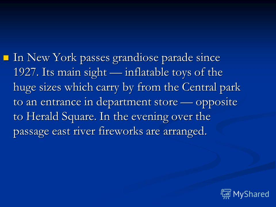 In New York passes grandiose parade since 1927. Its main sight inflatable toys of the huge sizes which carry by from the Central park to an entrance in department store opposite to Herald Square. In the evening over the passage east river fireworks a