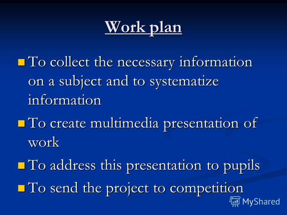Work plan To collect the necessary information on a subject and to systematize information To collect the necessary information on a subject and to systematize information To create multimedia presentation of work To create multimedia presentation of